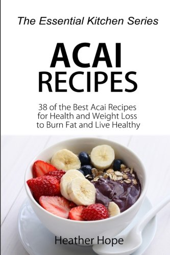Acai Recipes: 38 of the Best Acai Recipes for Health and Weight Loss to Burn Fat and Live Healthy (The Essential Kitchen Series) (Volume - 8 Serving Packets Single