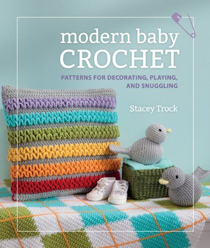 Modern Baby Crochet: Patterns for Decorating, Playing, and Snuggling