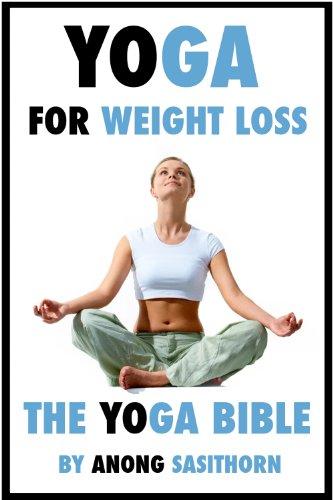 Yoga for weight loss: The Yoga Bible (yoga, yoga poses, yoga for weight loss, weight loss yoga, yoga for beginners, yoga instruction, yoga book)