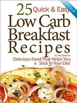 25 Quick & Easy Low Carb Breakfast Recipes: Delicious Food That Helps You Stick to Your Diet by [Douglas, Lisa]