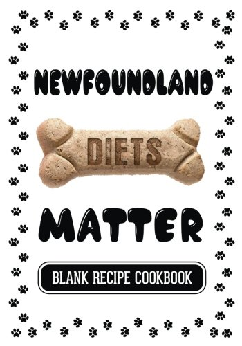 Newfoundland Diets Matter: Real Food Cookbook For Dogs, Blank Recipe Cookbook, 7 x 10, 100 Blank Recipe Pages