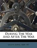 During the War and after the War, Scott John] 1820-1907, 1172538786