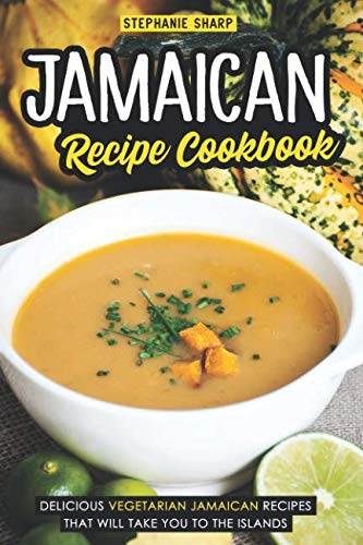 Jamaican Recipe Cookbook: Delicious Vegetarian Jamaican Recipes that Will Take You to the Islands by Stephanie Sharp