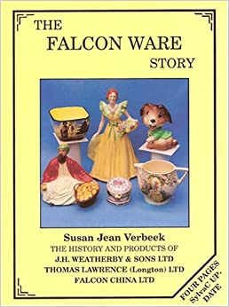 The Falcon Ware Story: The History and Products of J.H.Weatherby and Sons Ltd; Thomas Lawrence (Longton) Ltd; Falcon China Ltd