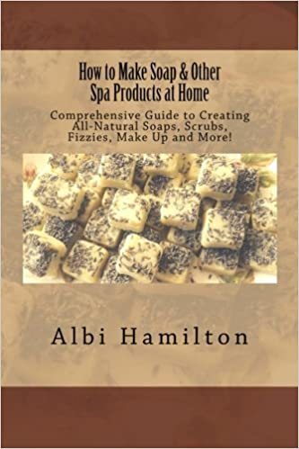 Book How to Make Soap & Other Spa Products at Home: Comprehensive Guide to Creating All-Natural Soaps, Scrubs, Fizzies, Make Up and More! by Albi Hamilton (2014-11-22)