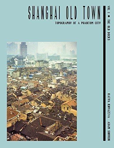 Shanghai Old Town: Topography of a Phantom City. Volume I: The Old Docks (Phantom Shanghai)