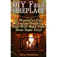 DIY Faux Fireplace: 10 Wonderful Faux Fireplace Projects That Will Make Your Home Super Cozy!: (With Pictures!) (Christmas Projects, Christmas DIY, DIY Household Hacks)
