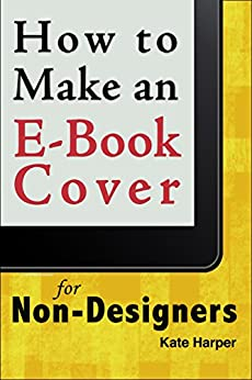 How to Make an Ebook Cover: For Non-Designers by [Harper, Kate]