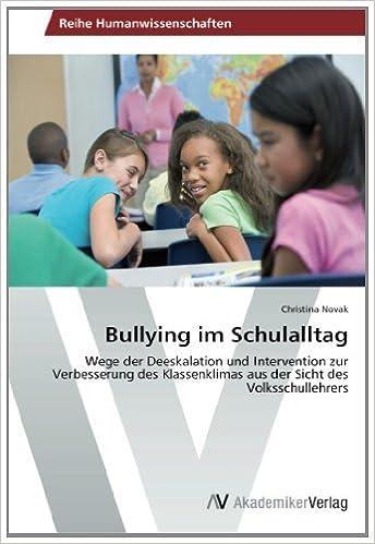 Bullying im Schulalltag: Wege der Deeskalation und Intervention zur Verbesserung des Klassenklimas aus der Sicht des Volksschullehrers by Christina Novak (2014-01-22)