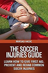 The Soccer Injuries Guide - Learn How to Give First Aid, Prevent and Rehab Common Soccer Injuries