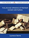 The Life and Opinions of Tristram Shandy, Gentleman - the Original Classic Edition, Laurence Sterne, 1486146082