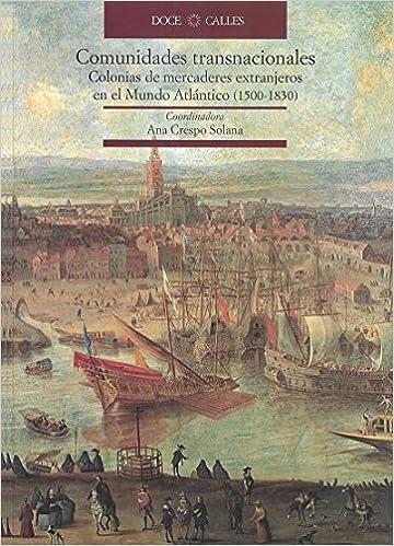 Comunidades transnacionales. Colonias de mercaderes extranjeros en el Nuevo Mundo Atlántico 1500-1830: Amazon.es: Ana Crespo: Libros
