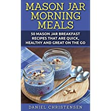 Mason Jar Morning Meals: 50 Mason Jar Breakfast Recipes That Are Quick, Healthy and Great on the Go