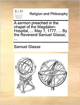 Book A sermon preached in the chapel of the Magdalen-Hospital, ... May 1, 1777. ... By the Reverend Samuel Glasse, ...