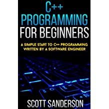C++ Programming For Beginners: A Simple Start To C++ Programming Written By A Software Engineer (Learn Programming Fast Book 1)