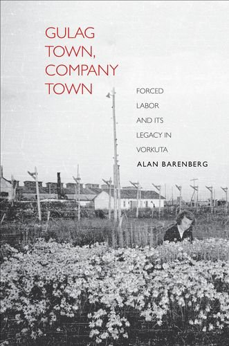 Gulag Town, Company Town: Forced Labor and Its Legacy in Vorkuta (Yale-Hoover Series on Authoritarian Regimes)
