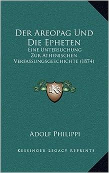 Der Areopag Und Die Epheten: Eine Untersuchung Zur Athenischen Verfassungsgeschichte (1874)