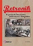 Retronik: 91 spannende Geschichten elektronischer Antiquitäten