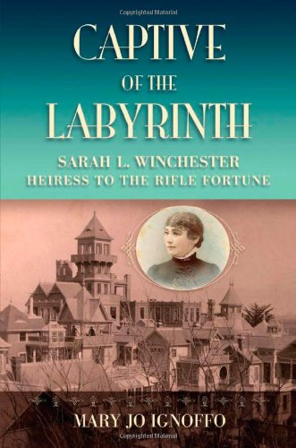 Captive of the Labyrinth: Sarah L. Winchester, Heiress to the Rifle Fortune Winchester House