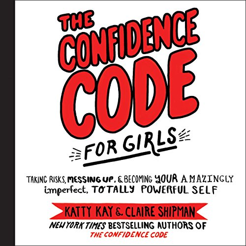 The Confidence Code for Girls: Taking Risks, Messing Up, and Becoming Your Amazingly Imperfect, Tota