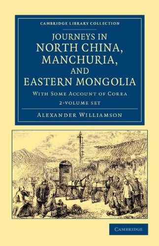 Read Online Journeys in North China, Manchuria, and Eastern Mongolia 2 Volume Set: With Some Account of Corea (Cambridge Library Collection - Travel and Exploration in Asia) ebook