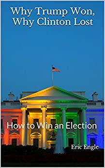 Why Trump Won, Why Clinton Lost: How to Win an Election by [Engle, Eric]