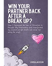 Win Your Partner Back After A Break Up?: How I Harnessed the Law of Attraction to Rekindle My Relationship (And Transformed My Finances, Weight, Health and Social Life Along the Way)