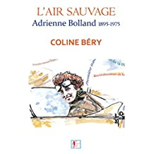 L'Air sauvage, Adrienne Bolland 1895-1975: L'Intégrale biographique (French Edition)