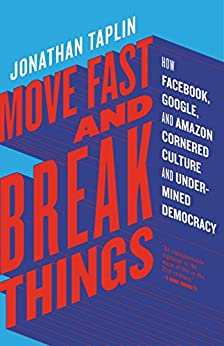 Move Fast and Break Things: How Facebook, Google, and Amazon Cornered Culture and Undermined Democracy by [Taplin, Jonathan]