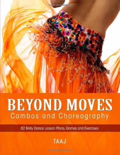 Belly Dance Beyond Moves, Combos, and Choreography 82 Lesson Plans, Games, and Exercises to Make Your Classes Fun, Productive and Profitable