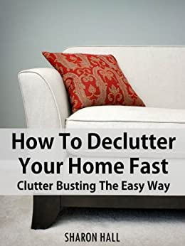 How To Declutter Your Home Fast: Clutter Busting The Easy Way (2013 Edition) by [Hall, Sharon]