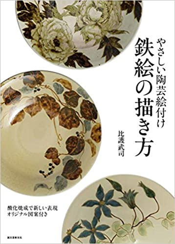 やさしい陶芸絵付け 鉄絵の描き方: 酸化焼成で新しい表現 オリジナル図案付き