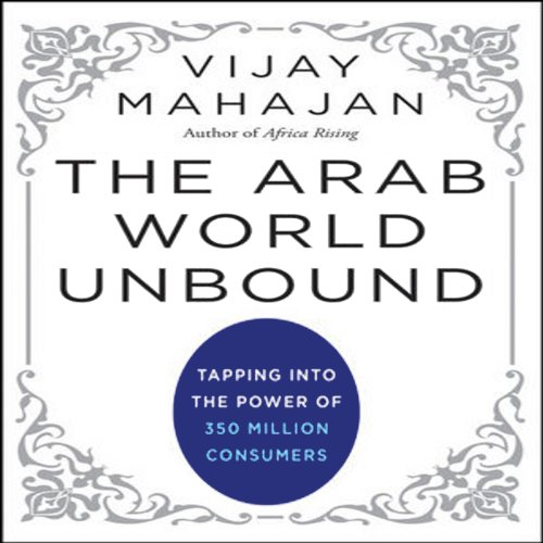 The Arab World Unbound: Tapping into the Power of 350 Million Consumers by Audible Studios