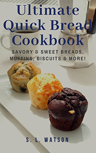 Ultimate Quick Bread Cookbook: Savory & Sweet Breads, Muffins, Biscuits & More! (Southern Cooking Recipes Book 70) by S. L. Watson