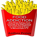 Food Addiction: Stop Binge Eating, Food Cravings and Night Eating: Overcome Your Addiction to Junk Food & Sugar | Anthea Peries