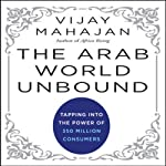 The Arab World Unbound: Tapping into the Power of 350 Million Consumers   Vijay Mahajan