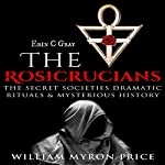 The Rosicrucians: The Secret Societies' Dramatic Rituals & Mysterious History - Unexplained Mysteries, Book 1 | William Myron Price