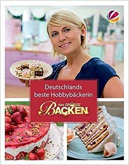 Das Grosse Backen Deutschlands Beste Hobbybackerin Das Siegerbuch