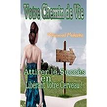 Votre Chemin de Vie: Attirer le Succès en Libérant Votre Cerveau !          (esprits,esprit riche,reussir,chemins d) (Coaching De Vie  t. 11) (French Edition)