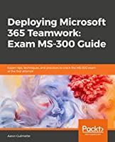 Deploying Microsoft 365 Teamwork: Exam MS-300 Guide Front Cover