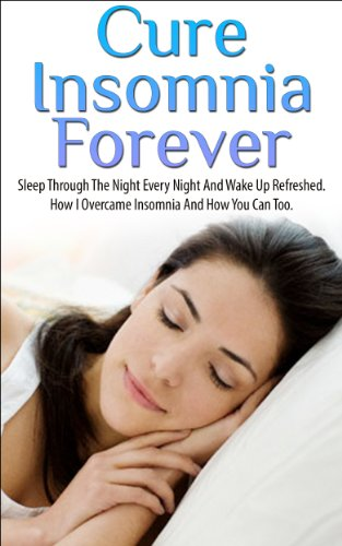 Insomnia; Cure Insomnia Forever: Sleep Through The Night Every Night And Wake Up Refreshed. How I Overcame Insomnia And How You Can To (Insomnia, Insomnia ... Relief, Insomnia Cure, Sleep Apnea)