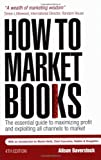 How to Market Books : The Essential Guide to Maximizing Profit and Exploiting All Channels to Market, Baverstock, Alison, 0749450207