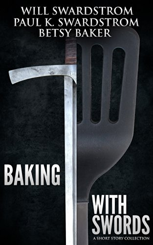 Baking With Swords: A Short Story Collection