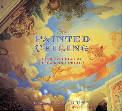 The Painted Ceiling: Over 100 Original Designs and Details Hardcover – May 1, 2001 Graham Rust Bulfinch 0821226894 1002654924