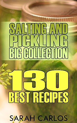 Salting and Pickling Big Collection: 130 Best Recipes: (Pickles Recipes, Homemade Pickles) by Sarah Carlos