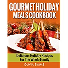 Gourmet Holiday Meals Cookbook Delicious Holiday Recipes For The Whole Family