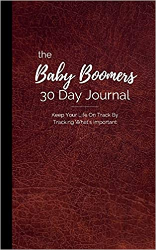 The Baby Boomer's 30 Day Journal: Keep Your Life On Track By