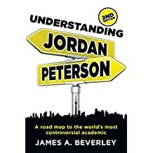 Understanding Jordan Peterson - 2nd Edition: A Road Map To The World's Most Controversial Academic