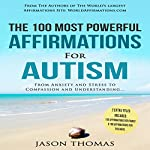 The 100 Most Powerful Affirmations for Autism: From Anxiety and Stress to Compassion and Understanding | Jason Thomas