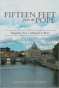 Fifteen Feet from the Pope: Dispatches from a Sabbatical in Rome by Luanne D. Zurlo (2014-11-04)
